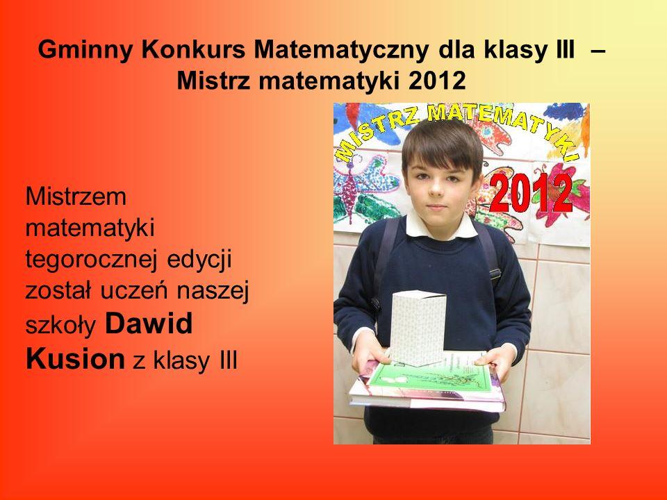 Gminny Konkurs Matematyczny dla klasy III – Mistrz matematyki 2012 Mistrzem matematyki tegorocznej edycji został uczeń naszej szkoły Dawid Kusion z kl