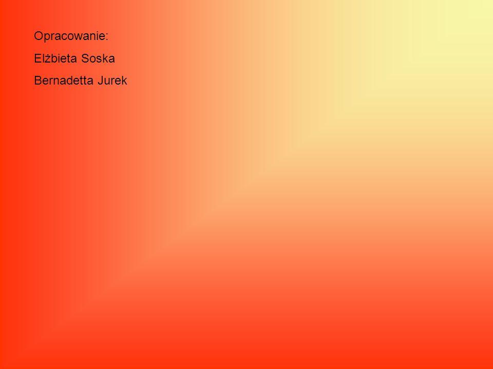 Opracowanie: Elżbieta Soska Bernadetta Jurek
