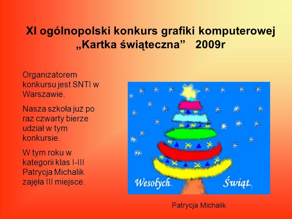 XI ogólnopolski konkurs grafiki komputerowej Kartka świąteczna 2009r Organizatorem konkursu jest SNTI w Warszawie. Nasza szkoła już po raz czwarty bie