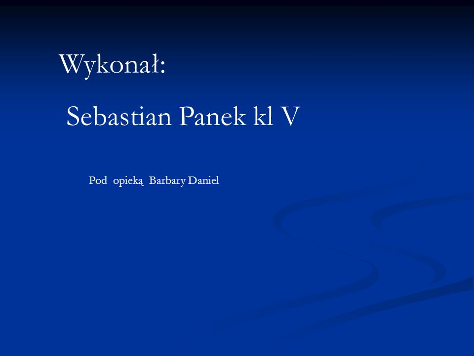 Wykonał: Sebastian Panek kl V Pod opieką Barbary Daniel