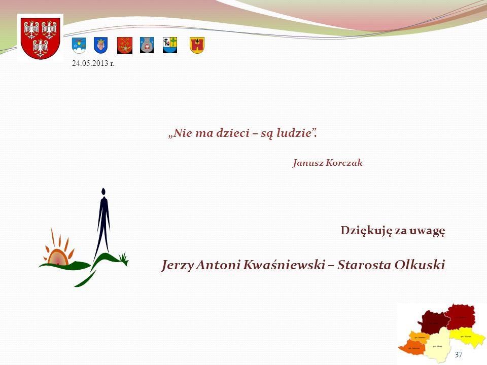 Nie ma dzieci – są ludzie. Janusz Korczak 24.05.2013 r. Dziękuję za uwagę Jerzy Antoni Kwaśniewski – Starosta Olkuski 37