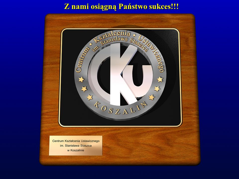 Z NAMI OSIĄGNĄ PAŃSTWO SUKCES!!! Kształcimy Ustawicznie ® Wykonał Krzysztof Czarnecki