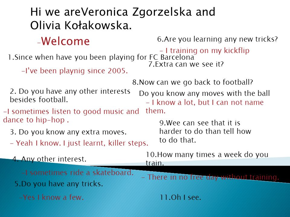 Hi we areVeronica Zgorzelska and Olivia Kołakowska. - Welcome 1.Since when have you been playing for FC Barcelona -Ive been playnig since 2005. 2. Do