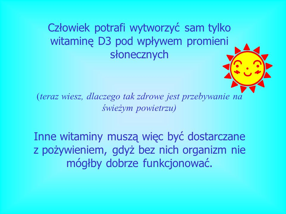 Człowiek potrafi wytworzyć sam tylko witaminę D3 pod wpływem promieni słonecznych (teraz wiesz, dlaczego tak zdrowe jest przebywanie na świeżym powiet