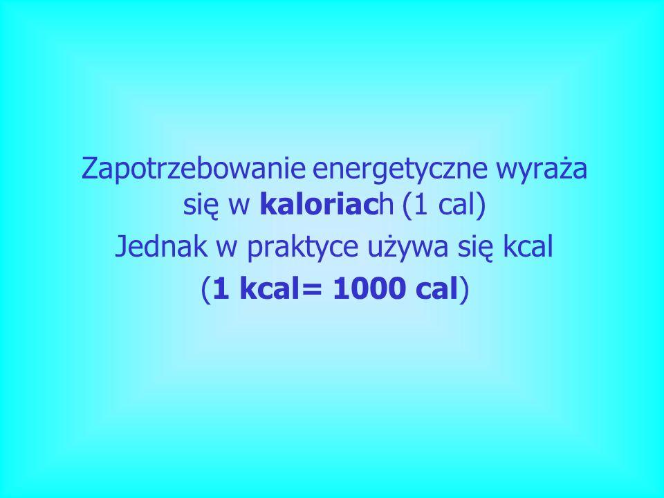 Zapotrzebowanie energetyczne wyraża się w kaloriach (1 cal) Jednak w praktyce używa się kcal (1 kcal= 1000 cal)