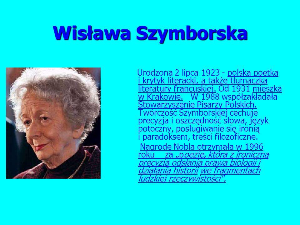Wisława Szymborska Urodzona 2 lipca 1923 - polska poetka i krytyk literacki, a także tłumaczka literatury francuskiej.