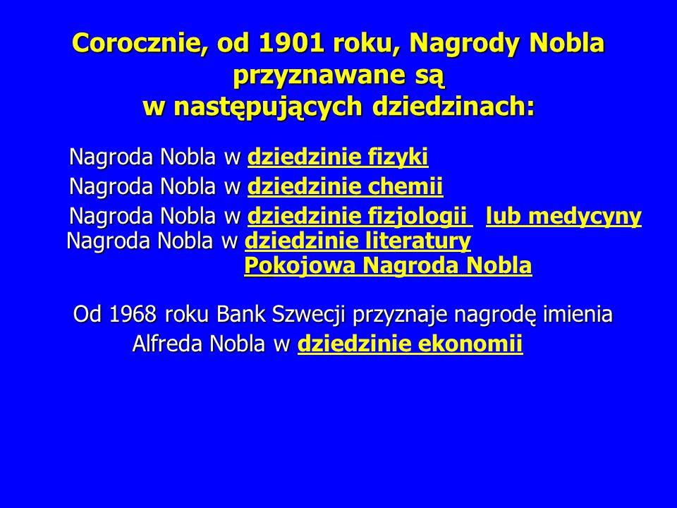Corocznie, od 1901 roku, Nagrody Nobla przyznawane są w następujących dziedzinach: Nagroda Nobla w dziedzinie fizyki Nagroda Nobla w dziedzinie chemii Nagroda Nobla w dziedzinie fizjologii lub medycyny Nagroda Nobla w dziedzinie literatury Pokojowa Nagroda Nobla Od 1968 roku Bank Szwecji przyznaje nagrodę imienia Alfreda Nobla w dziedzinie ekonomii