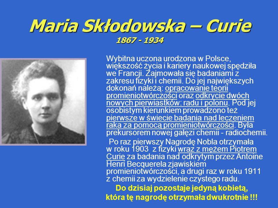 Maria Skłodowska – Curie 1867 - 1934 Wybitna uczona urodzona w Polsce, większość życia i kariery naukowej spędziła we Francji.