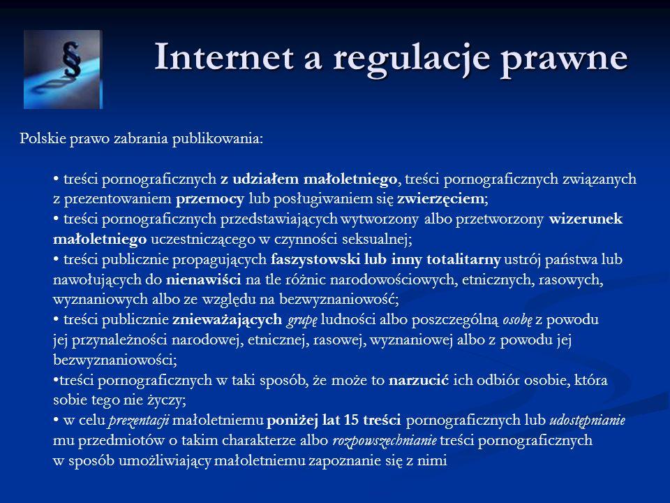 Internet a regulacje prawne Polskie prawo zabrania publikowania: treści pornograficznych z udziałem małoletniego, treści pornograficznych związanych z prezentowaniem przemocy lub posługiwaniem się zwierzęciem; treści pornograficznych przedstawiających wytworzony albo przetworzony wizerunek małoletniego uczestniczącego w czynności seksualnej; treści publicznie propagujących faszystowski lub inny totalitarny ustrój państwa lub nawołujących do nienawiści na tle różnic narodowościowych, etnicznych, rasowych, wyznaniowych albo ze względu na bezwyznaniowość; treści publicznie znieważających grupę ludności albo poszczególną osobę z powodu jej przynależności narodowej, etnicznej, rasowej, wyznaniowej albo z powodu jej bezwyznaniowości; treści pornograficznych w taki sposób, że może to narzucić ich odbiór osobie, która sobie tego nie życzy; w celu prezentacji małoletniemu poniżej lat 15 treści pornograficznych lub udostępnianie mu przedmiotów o takim charakterze albo rozpowszechnianie treści pornograficznych w sposób umożliwiający małoletniemu zapoznanie się z nimi