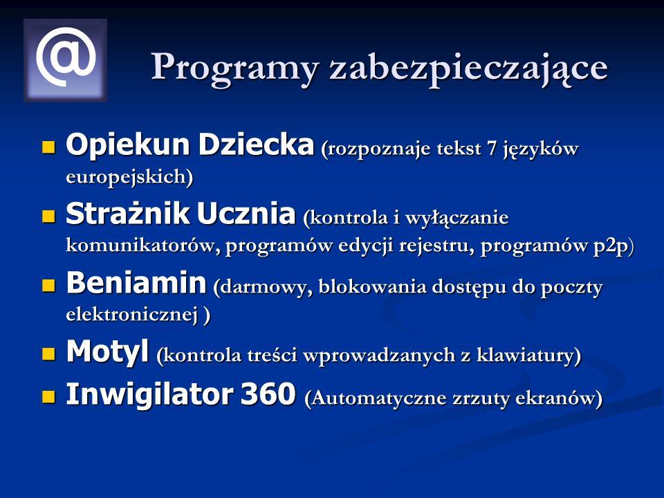 Programy zabezpieczające Opiekun Dziecka (rozpoznaje tekst 7 języków europejskich) Opiekun Dziecka (rozpoznaje tekst 7 języków europejskich) Strażnik Ucznia (kontrola i wyłączanie komunikatorów, programów edycji rejestru, programów p2p) Strażnik Ucznia (kontrola i wyłączanie komunikatorów, programów edycji rejestru, programów p2p) Beniamin (darmowy, blokowania dostępu do poczty elektronicznej ) Beniamin (darmowy, blokowania dostępu do poczty elektronicznej ) Motyl (kontrola treści wprowadzanych z klawiatury) Motyl (kontrola treści wprowadzanych z klawiatury) Inwigilator 360 (Automatyczne zrzuty ekranów) Inwigilator 360 (Automatyczne zrzuty ekranów)