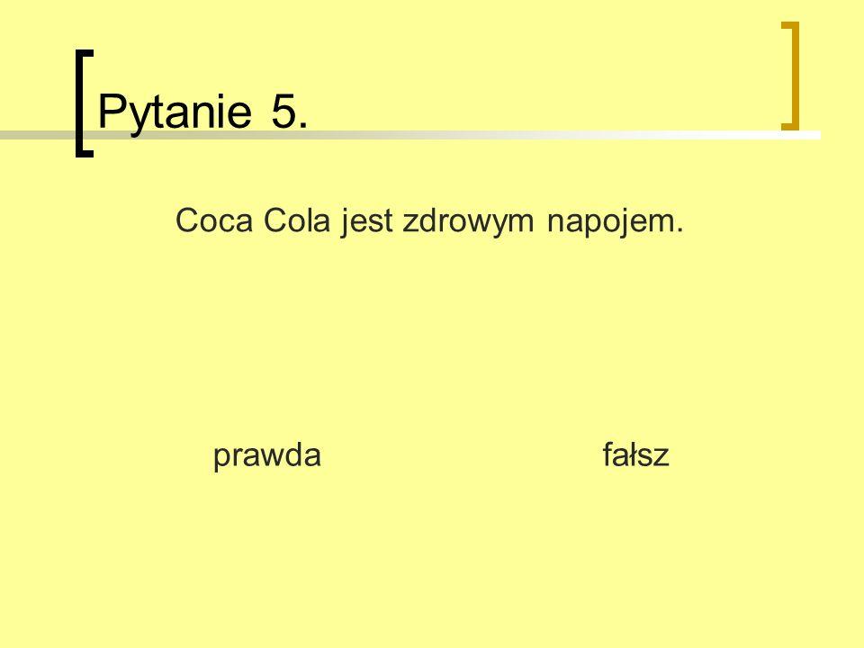 Pytanie 5. prawda fałsz Coca Cola jest zdrowym napojem.