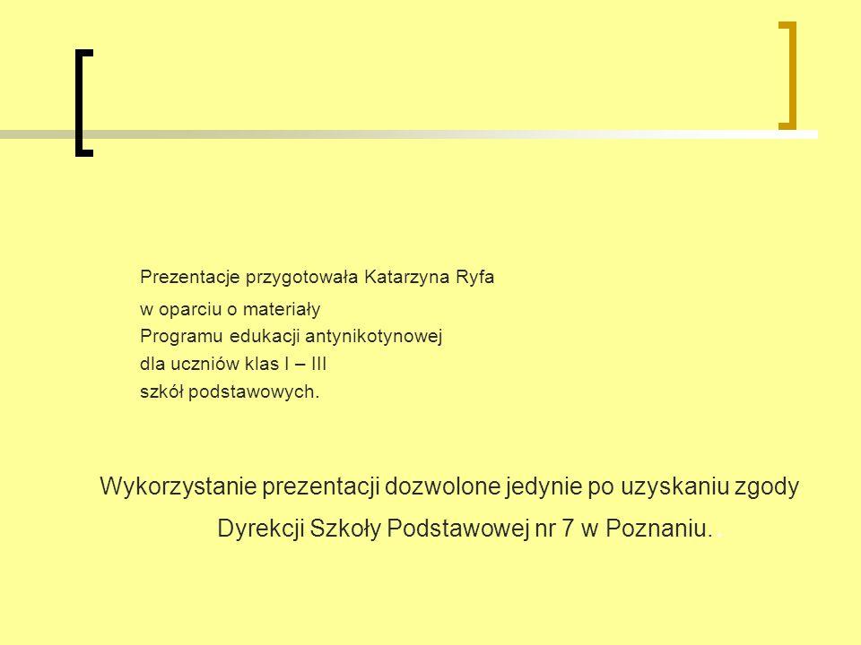 Prezentacje przygotowała Katarzyna Ryfa w oparciu o materiały Programu edukacji antynikotynowej dla uczniów klas I – III szkół podstawowych. Wykorzyst