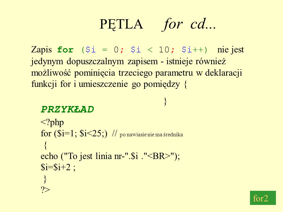 PĘTLA for cd... PRZYKŁAD <?php for ($i=1; $i<25;) // po nawiasie nie ma średnika { echo (
