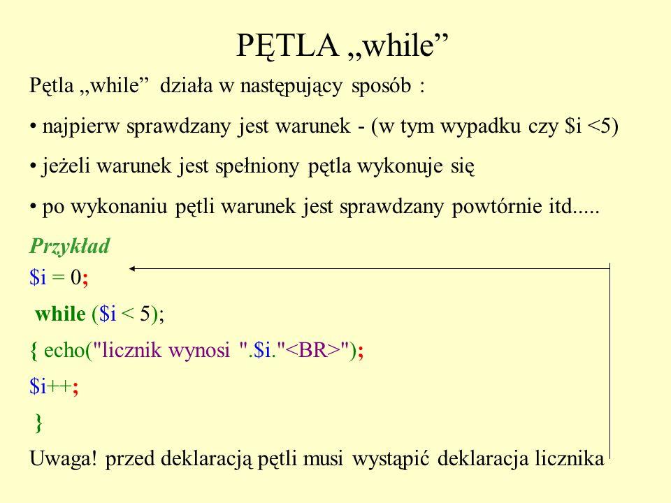 PĘTLA while Pętla while działa w następujący sposób : najpierw sprawdzany jest warunek - (w tym wypadku czy $i <5) jeżeli warunek jest spełniony pętla