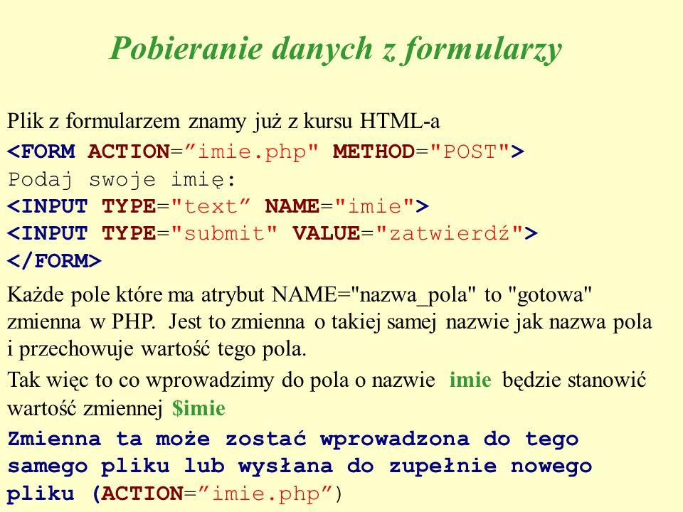 Pobieranie danych z formularzy Plik z formularzem znamy już z kursu HTML-a Podaj swoje imię: Każde pole które ma atrybut NAME=