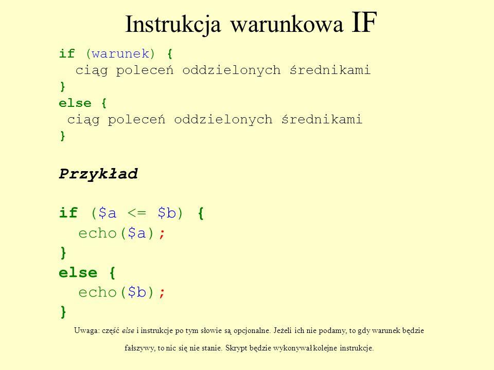 Instrukcja warunkowa IF if (warunek) { ciąg poleceń oddzielonych średnikami } else { ciąg poleceń oddzielonych średnikami } Przykład if ($a <= $b) { e