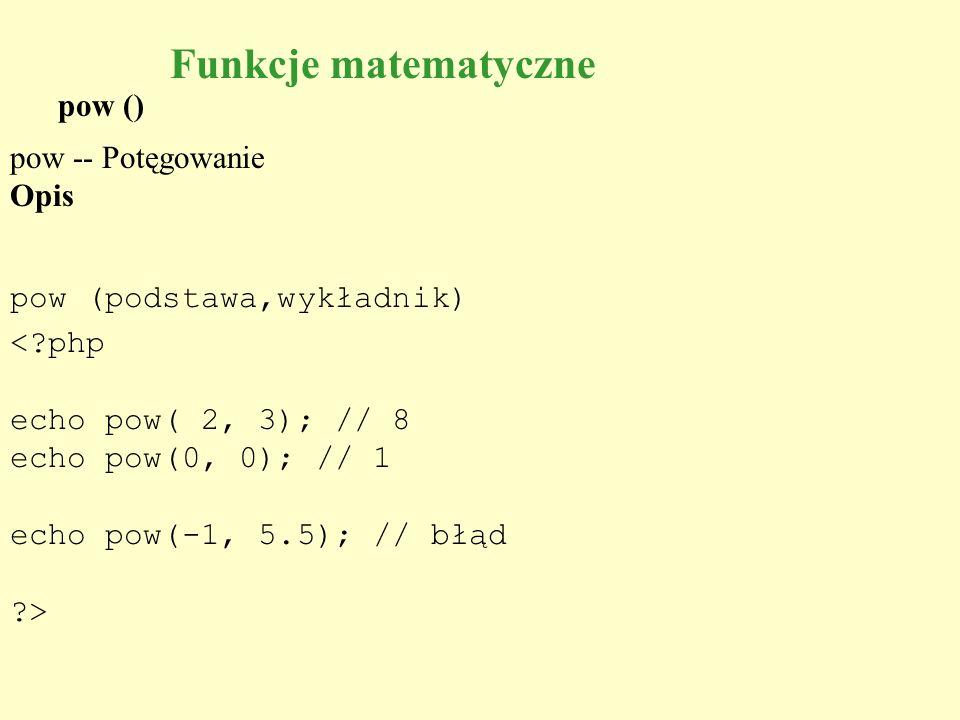 pow () pow -- Potęgowanie Opis pow (podstawa,wykładnik) <?php echo pow( 2, 3); // 8 echo pow(0, 0); // 1 echo pow(-1, 5.5); // błąd ?> Funkcje matemat