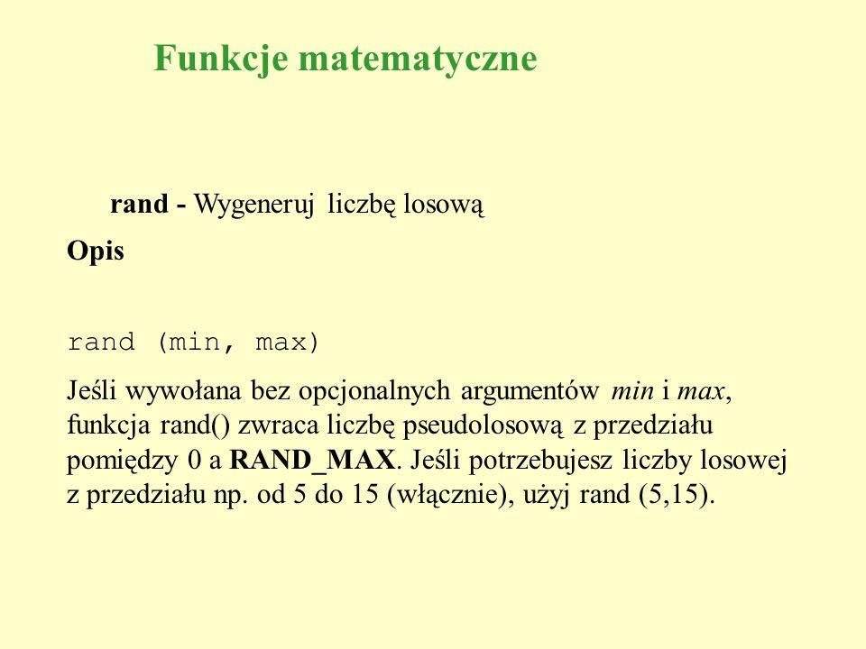 rand - Wygeneruj liczbę losową Opis rand (min, max) Jeśli wywołana bez opcjonalnych argumentów min i max, funkcja rand() zwraca liczbę pseudolosową z