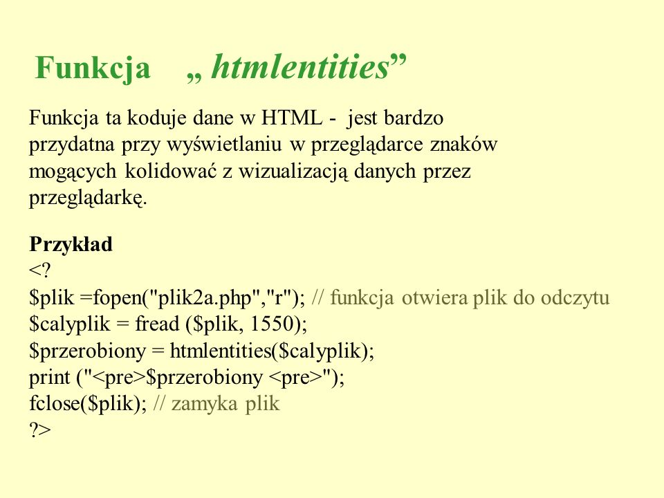 Funkcja htmlentities Funkcja ta koduje dane w HTML - jest bardzo przydatna przy wyświetlaniu w przeglądarce znaków mogących kolidować z wizualizacją d