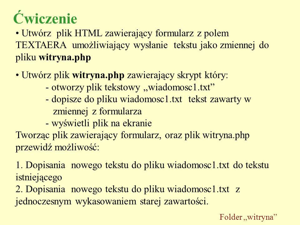 Ćwiczenie Utwórz plik HTML zawierający formularz z polem TEXTAERA umożliwiający wysłanie tekstu jako zmiennej do pliku witryna.php Utwórz plik witryna