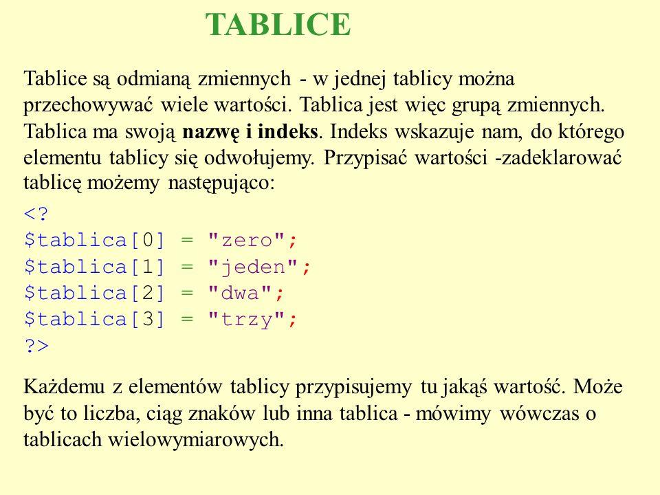 TABLICE Tablice są odmianą zmiennych - w jednej tablicy można przechowywać wiele wartości. Tablica jest więc grupą zmiennych. Tablica ma swoją nazwę i