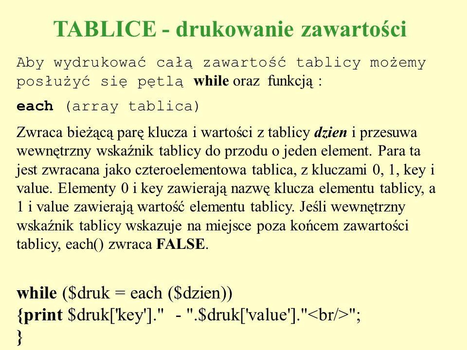 TABLICE - drukowanie zawartości Aby wydrukować całą zawartość tablicy możemy posłużyć się pętlą while oraz funkcją : each (array tablica) Zwraca bieżą