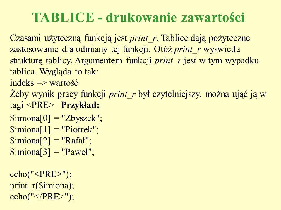 TABLICE - drukowanie zawartości Czasami użyteczną funkcją jest print_r. Tablice dają pożyteczne zastosowanie dla odmiany tej funkcji. Otóż print_r wyś