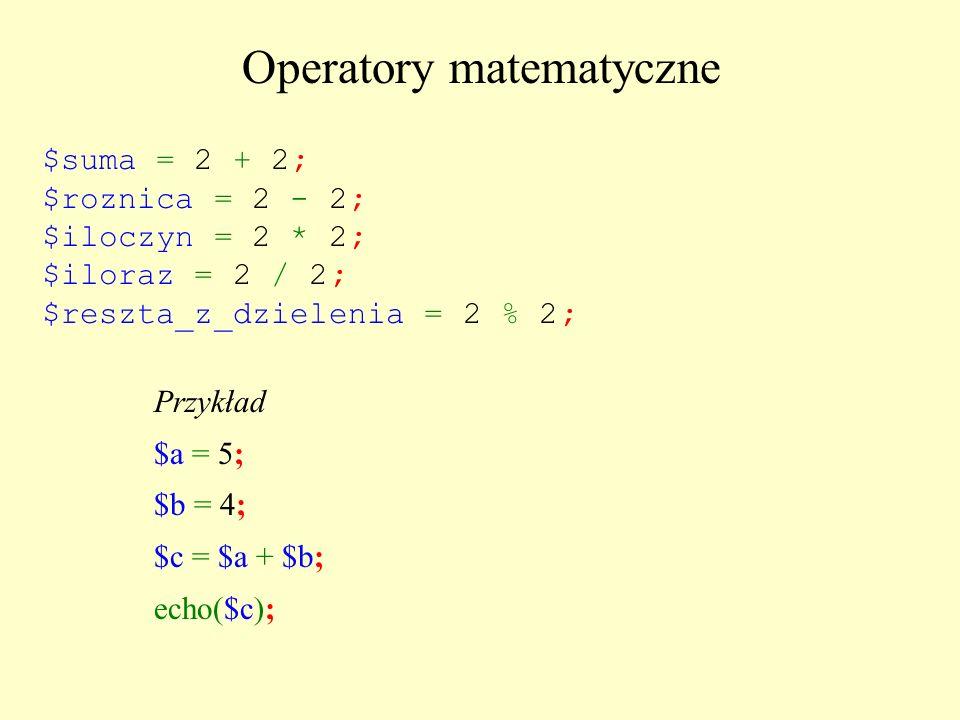 Operatory matematyczne $suma = 2 + 2; $roznica = 2 - 2; $iloczyn = 2 * 2; $iloraz = 2 / 2; $reszta_z_dzielenia = 2 % 2; Przykład $a = 5; $b = 4; $c =