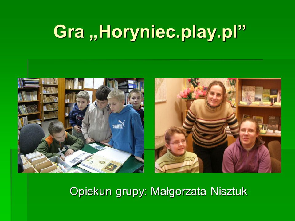 Gra Horyniec.play.pl Opiekun grupy: Małgorzata Nisztuk