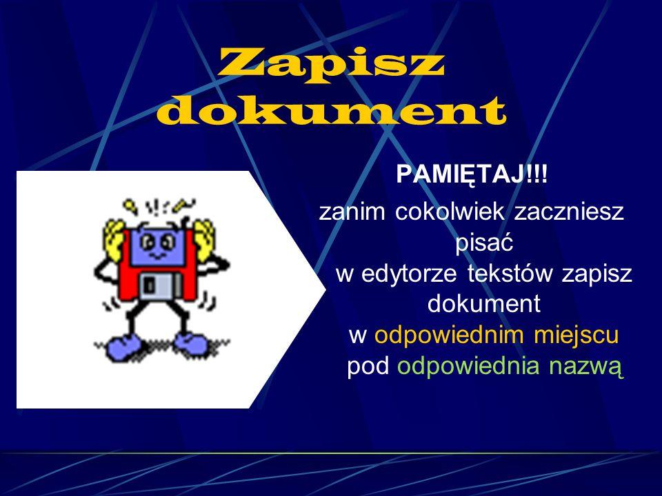 Zapisz dokument PAMIĘTAJ!!! zanim cokolwiek zaczniesz pisać w edytorze tekstów zapisz dokument w odpowiednim miejscu pod odpowiednia nazwą