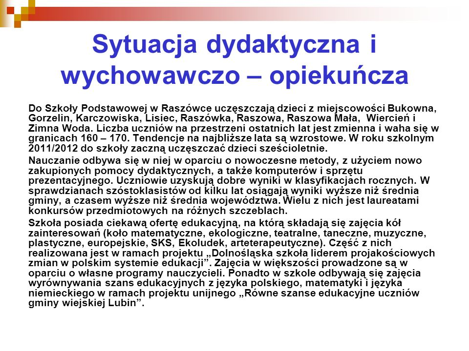 Sytuacja dydaktyczna i wychowawczo – opiekuńcza Do Szkoły Podstawowej w Raszówce uczęszczają dzieci z miejscowości Bukowna, Gorzelin, Karczowiska, Lisiec, Raszówka, Raszowa, Raszowa Mała, Wiercień i Zimna Woda.