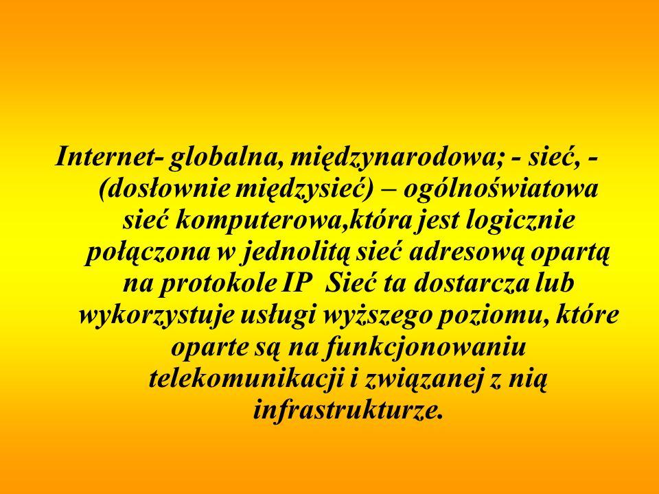 Internet- globalna, międzynarodowa; - sieć, - (dosłownie międzysieć) – ogólnoświatowa sieć komputerowa,która jest logicznie połączona w jednolitą sieć