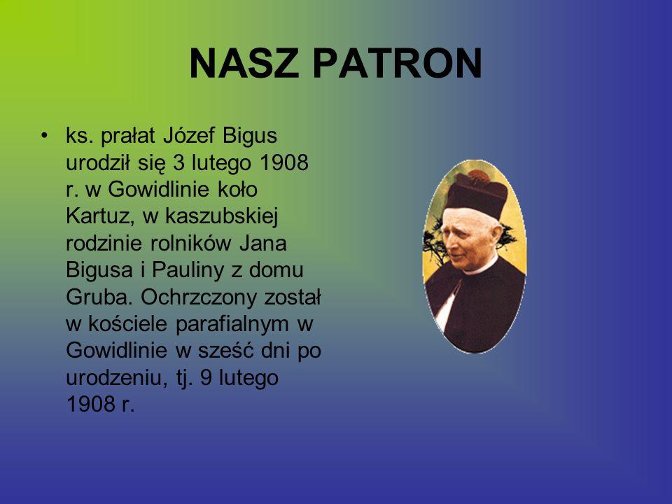 NASZ PATRON ks. prałat Józef Bigus urodził się 3 lutego 1908 r. w Gowidlinie koło Kartuz, w kaszubskiej rodzinie rolników Jana Bigusa i Pauliny z domu