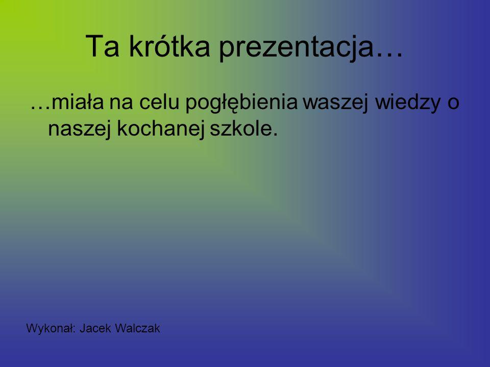 Ta krótka prezentacja… …miała na celu pogłębienia waszej wiedzy o naszej kochanej szkole. Wykonał: Jacek Walczak