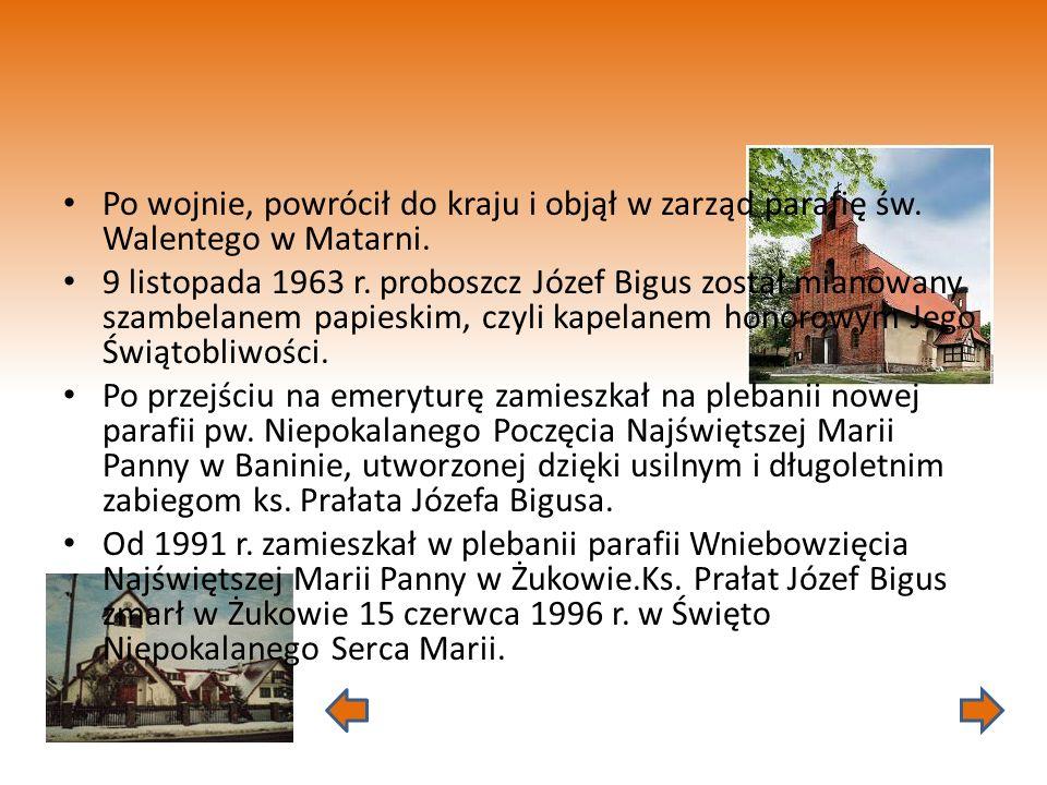Po wojnie, powrócił do kraju i objął w zarząd parafię św. Walentego w Matarni. 9 listopada 1963 r. proboszcz Józef Bigus został mianowany szambelanem