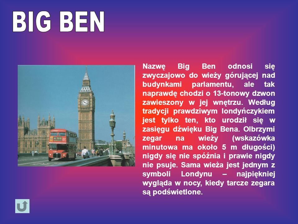 Nazwę Big Ben odnosi się zwyczajowo do wieży górującej nad budynkami parlamentu, ale tak naprawdę chodzi o 13-tonowy dzwon zawieszony w jej wnętrzu. W