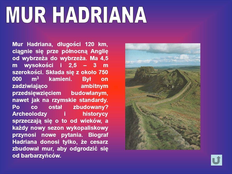 Mur Hadriana, długości 120 km, ciągnie się prze północną Anglię od wybrzeża do wybrzeża. Ma 4,5 m wysokości i 2,5 – 3 m szerokości. Składa się z około