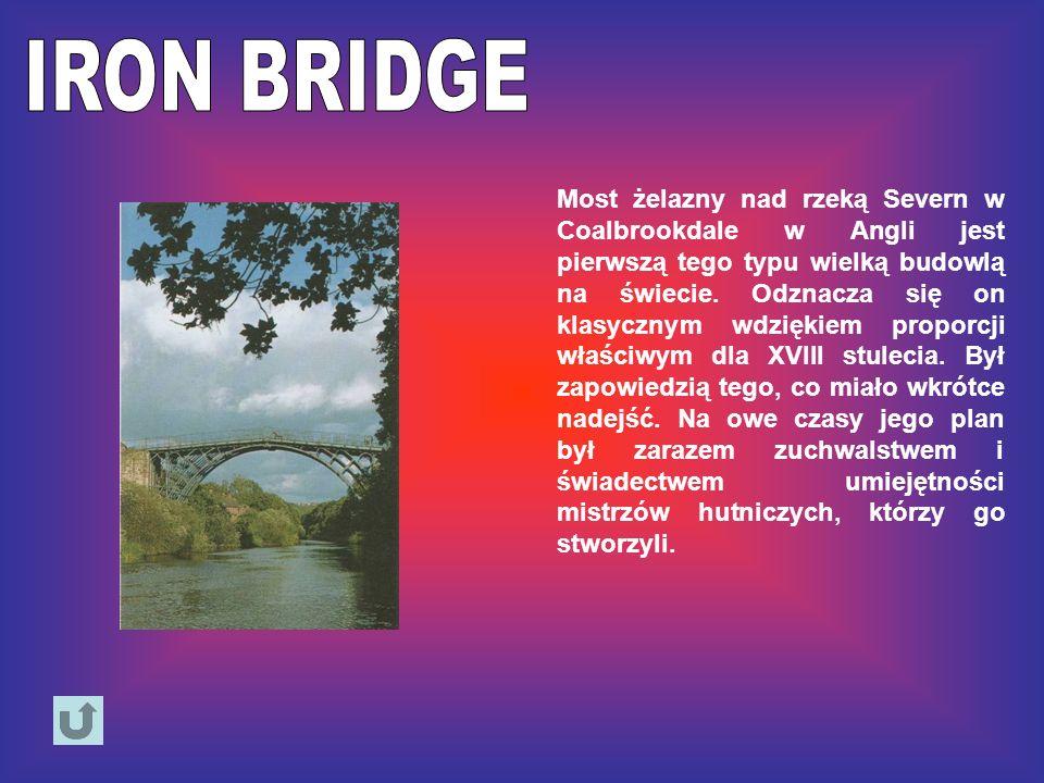 Most żelazny nad rzeką Severn w Coalbrookdale w Angli jest pierwszą tego typu wielką budowlą na świecie. Odznacza się on klasycznym wdziękiem proporcj