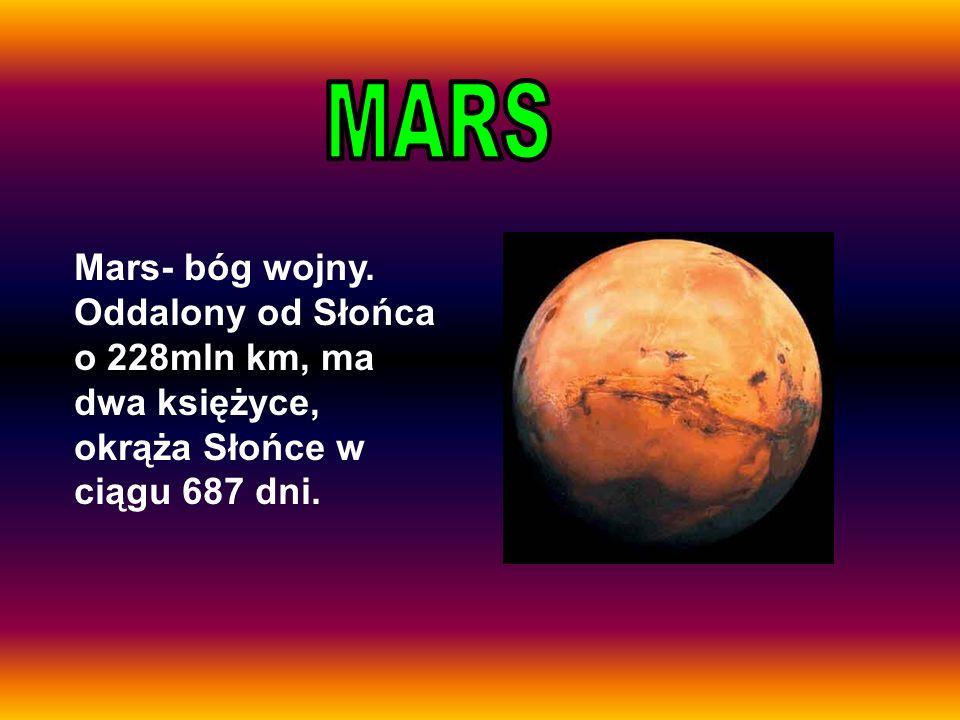 Mars- bóg wojny. Oddalony od Słońca o 228mln km, ma dwa księżyce, okrąża Słońce w ciągu 687 dni.