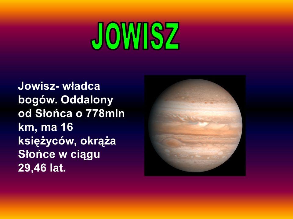Jowisz- władca bogów. Oddalony od Słońca o 778mln km, ma 16 księżyców, okrąża Słońce w ciągu 29,46 lat.