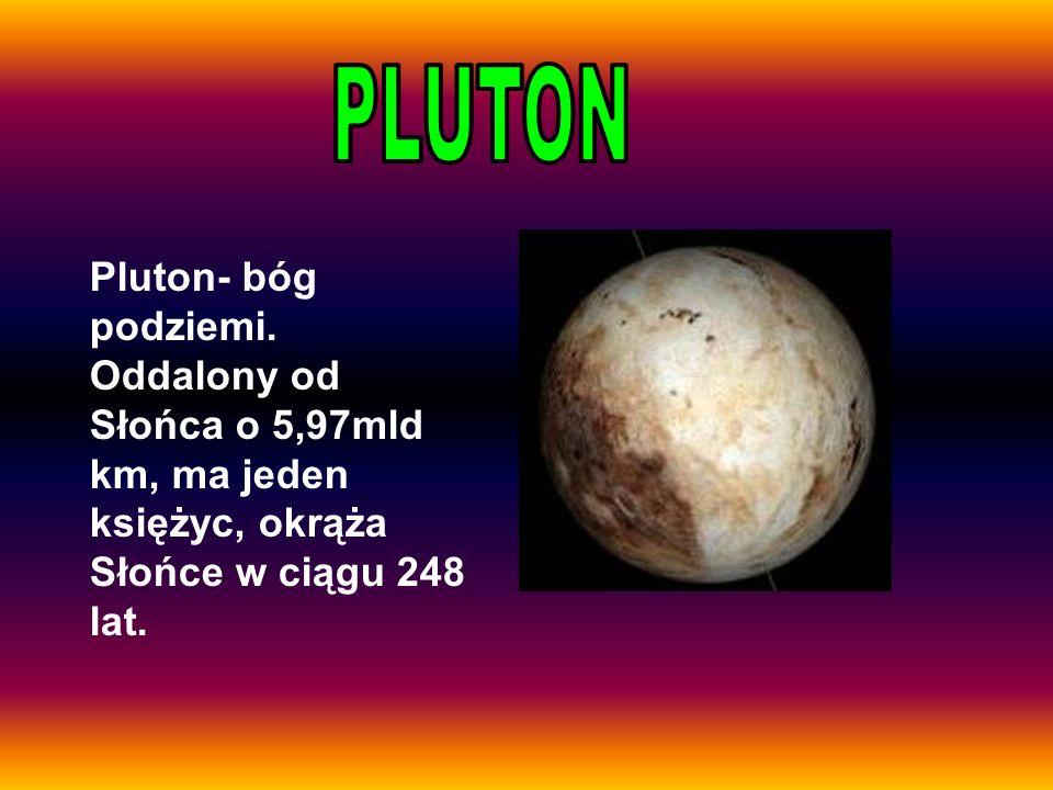 Pluton- bóg podziemi. Oddalony od Słońca o 5,97mld km, ma jeden księżyc, okrąża Słońce w ciągu 248 lat.