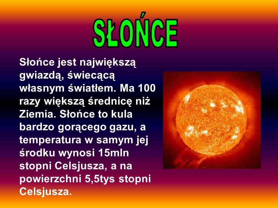 Słońce jest największą gwiazdą, świecącą własnym światłem. Ma 100 razy większą średnicę niż Ziemia. Słońce to kula bardzo gorącego gazu, a temperatura