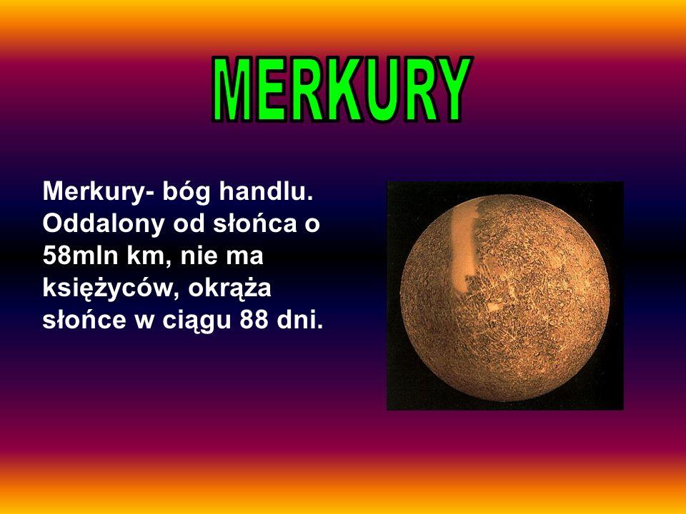 Merkury- bóg handlu. Oddalony od słońca o 58mln km, nie ma księżyców, okrąża słońce w ciągu 88 dni.