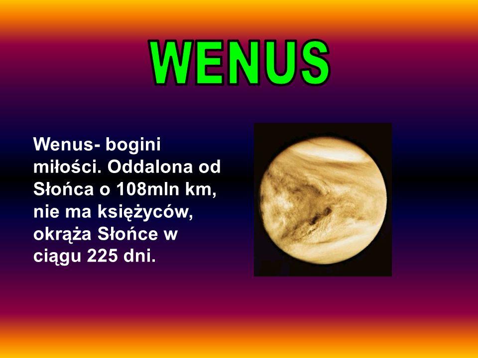 Wenus- bogini miłości. Oddalona od Słońca o 108mln km, nie ma księżyców, okrąża Słońce w ciągu 225 dni.
