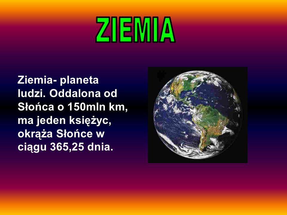 Ziemia- planeta ludzi. Oddalona od Słońca o 150mln km, ma jeden księżyc, okrąża Słońce w ciągu 365,25 dnia.