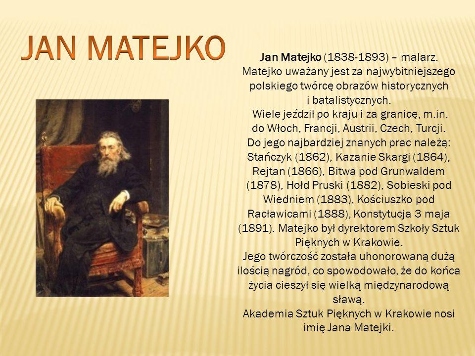 Jan Matejko (1838-1893) – malarz. Matejko uważany jest za najwybitniejszego polskiego twórcę obrazów historycznych i batalistycznych. Wiele jeździł po