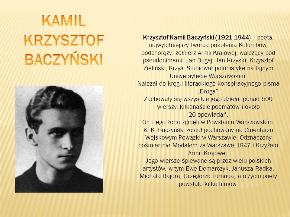 Krzysztof Kamil Baczyński (1921-1944) – poeta, najwybitniejszy twórca pokolenia Kolumbów, podchorąży, żołnierz Armii Krajowej, walczący pod pseudonimami: Jan Bugaj, Jan Krzyski, Krzysztof Zieliński, Krzyś.