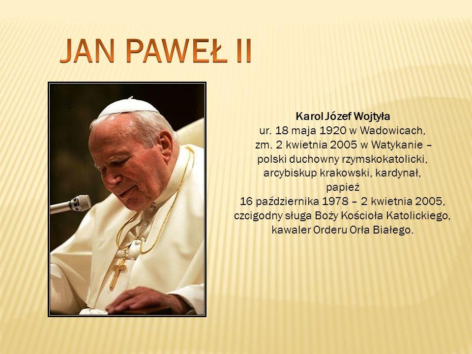 Karol Józef Wojtyła ur. 18 maja 1920 w Wadowicach, zm. 2 kwietnia 2005 w Watykanie – polski duchowny rzymskokatolicki, arcybiskup krakowski, kardynał,