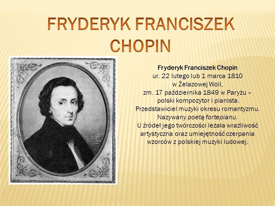 Fryderyk Franciszek Chopin ur. 22 lutego lub 1 marca 1810 w Żelazowej Woli, zm. 17 października 1849 w Paryżu – polski kompozytor i pianista. Przedsta
