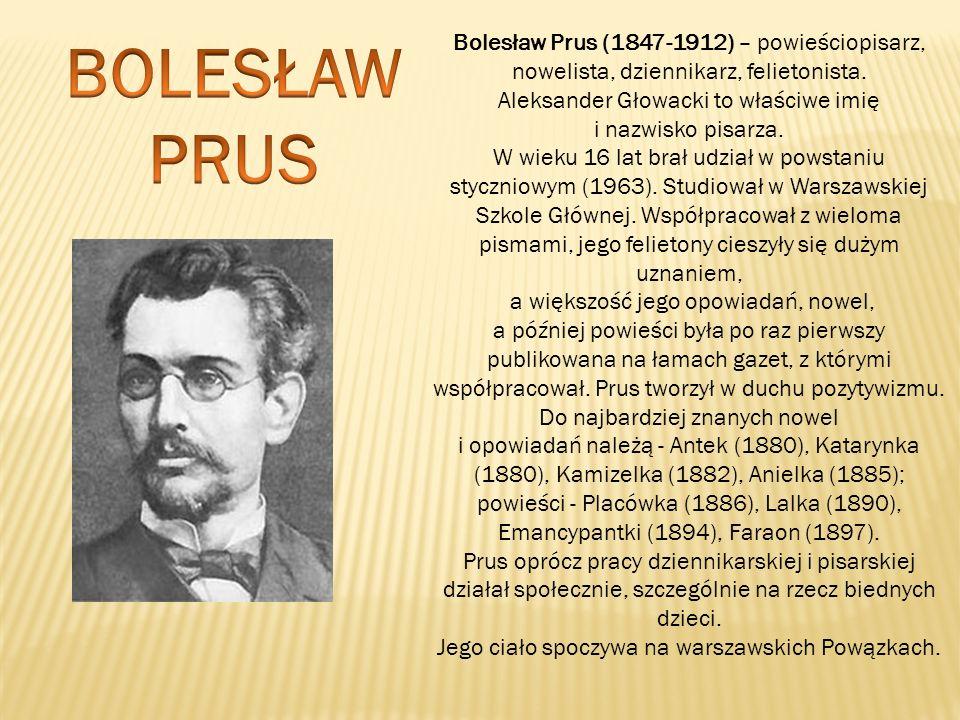 Bolesław Prus (1847-1912) – powieściopisarz, nowelista, dziennikarz, felietonista. Aleksander Głowacki to właściwe imię i nazwisko pisarza. W wieku 16